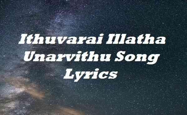 Ithuvarai Illatha Unarvithu Song Lyrics