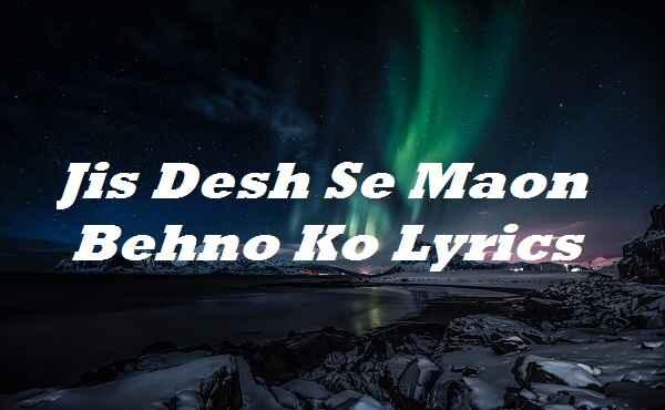 Jis Desh Se Maon Behno Ko Lyrics