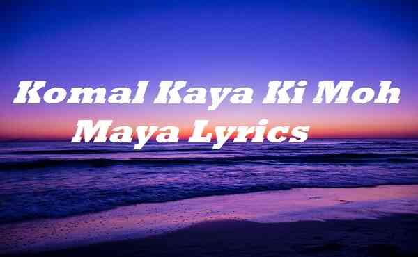 Komal Kaya Ki Moh Maya Lyrics