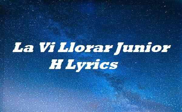La Vi Llorar Junior H Lyrics