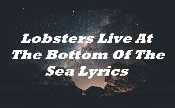 Lobsters Live At The Bottom Of The Sea Lyrics