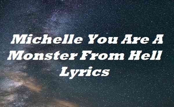 Michelle You Are A Monster From Hell Lyrics