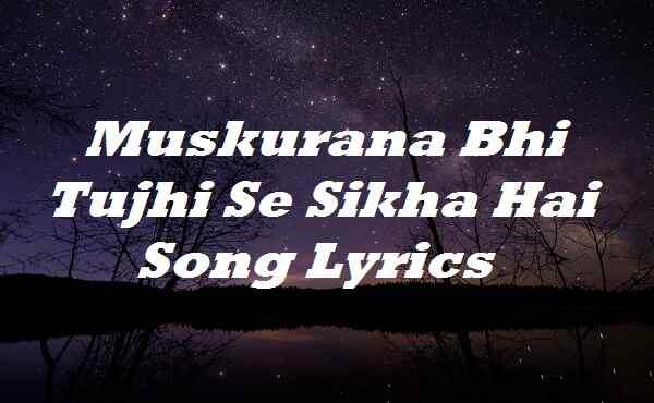 Muskurana Bhi Tujhi Se Sikha Hai Song Lyrics