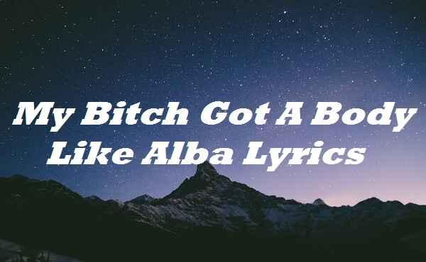 My Bitch Got A Body Like Alba Lyrics