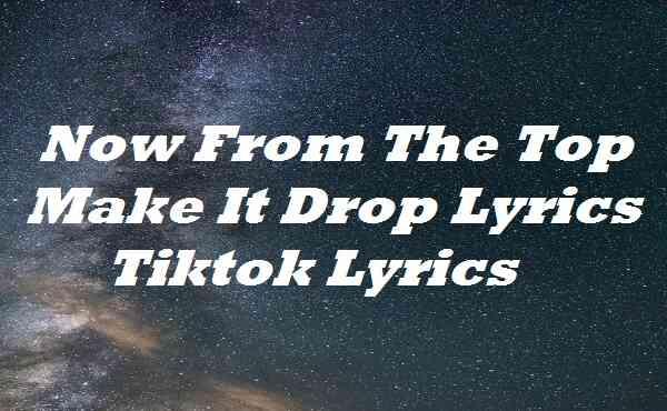 Now From The Top Make It Drop Lyrics Tiktok Lyrics