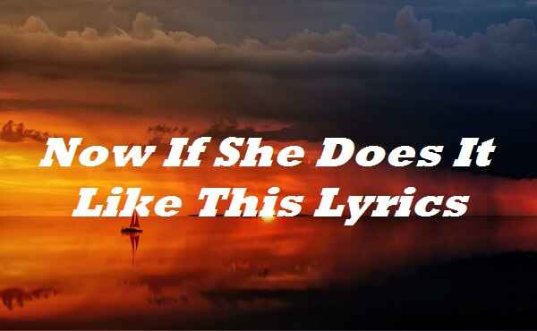 Now If She Does It Like This Lyrics