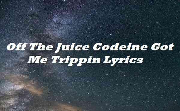 Off The Juice Codeine Got Me Trippin Lyrics