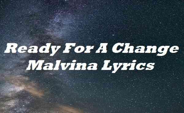 Ready For A Change Malvina Lyrics
