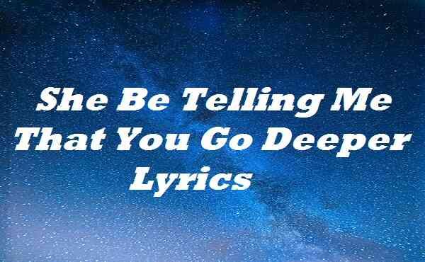 She Be Telling Me That You Go Deeper Lyrics