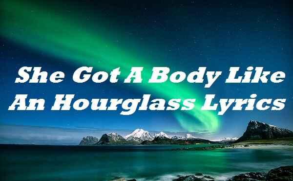 She Got A Body Like An Hourglass Lyrics