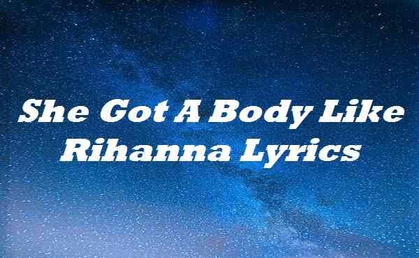 She Got A Body Like Rihanna Lyrics