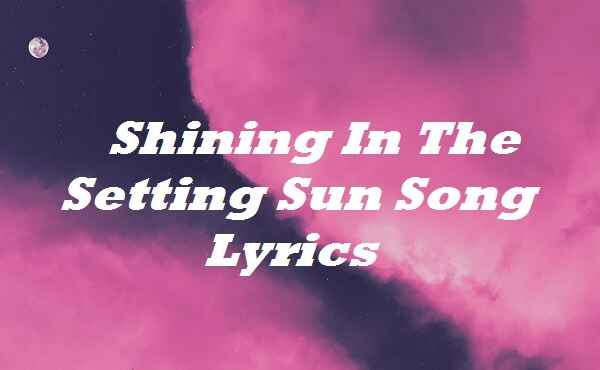 Shining In The Setting Sun Song Lyrics