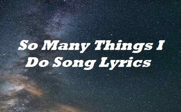 So Many Things I Do Song Lyrics