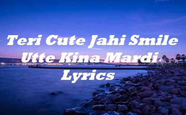 Teri Cute Jahi Smile Utte Kina Mardi Lyrics