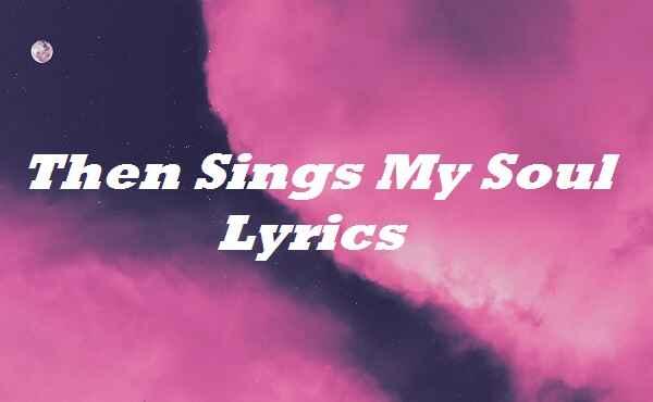 Then Sings My Soul Lyrics