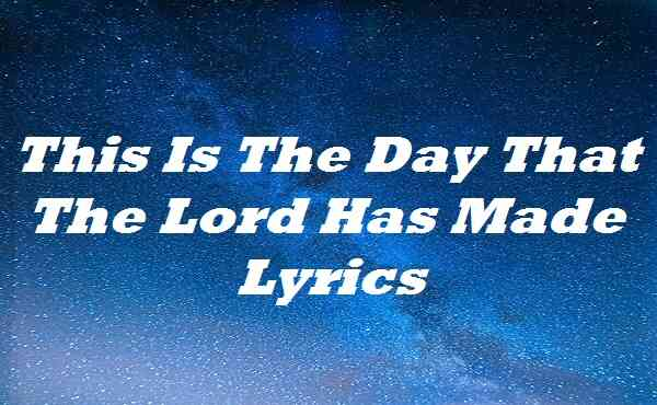 This Is The Day That The Lord Has Made Lyrics