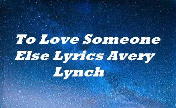 To Love Someone Else Lyrics Avery Lynch