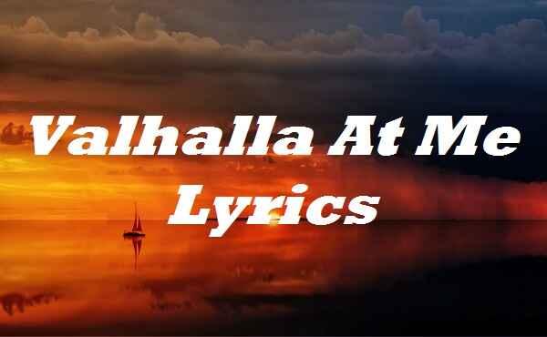 Valhalla At Me Lyrics