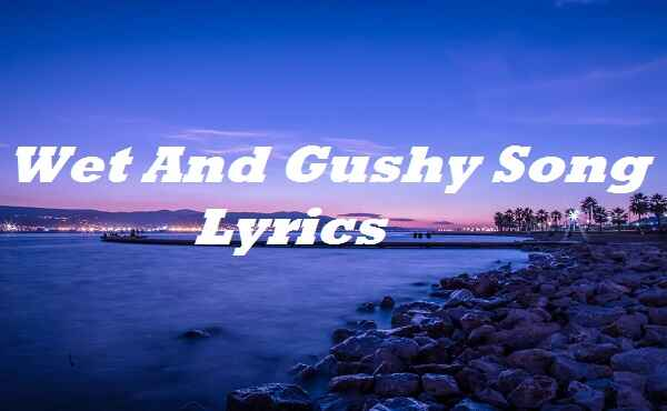 Wet And Gushy Song Lyrics