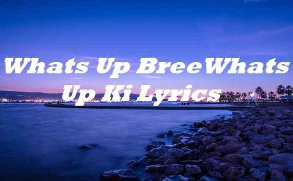 Whats Up Bree Whats Up Ki Lyrics