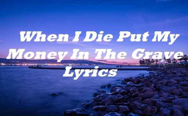 When I Die Put My Money In The Grave Lyrics