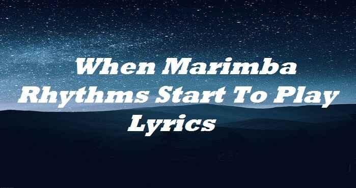 When Marimba Rhythms Start To Play Lyrics