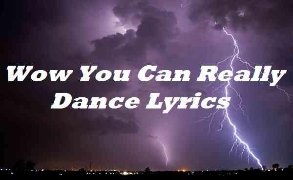 Wow You Can Really Dance Lyrics