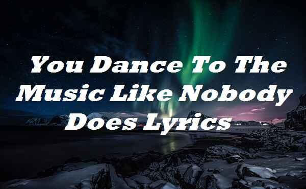 You Dance To The Music Like Nobody Does Lyrics