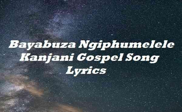 Bayabuza Ngiphumelele Kanjani Gospel Song Lyrics