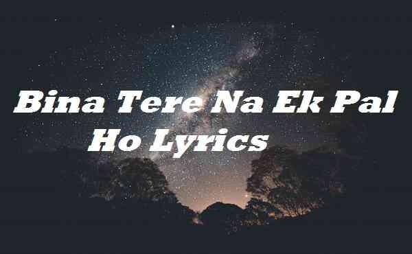 Bina Tere Na Ek Pal Ho Lyrics