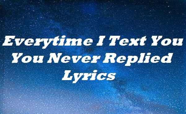 Everytime I Text You You Never Replied Lyrics