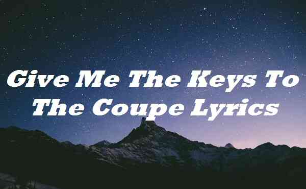 Give Me The Keys To The Coupe Lyrics