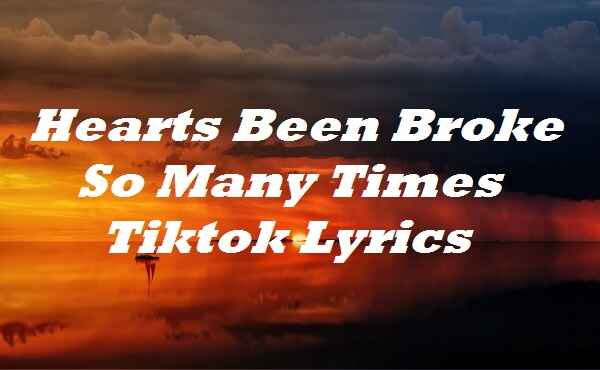 Hearts Been Broke So Many Times Tiktok Lyrics