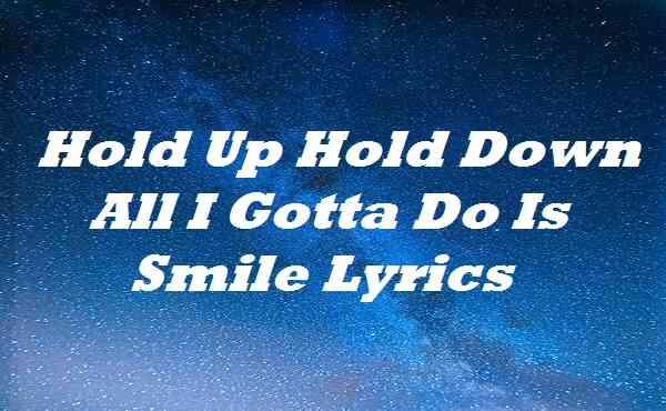Hold Up Hold Down All I Gotta Do Is Smile Lyrics