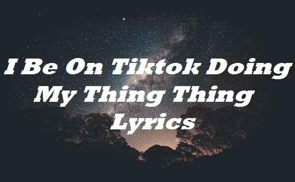 I Be On Tiktok Doing My Thing Thing Lyrics