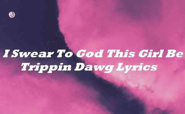 I Swear To God This Girl Be Trippin Dawg Lyrics