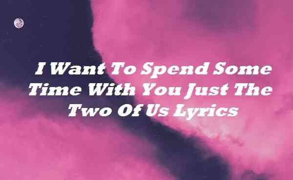 I Want To Spend Some Time With You Just The Two Of Us Lyrics