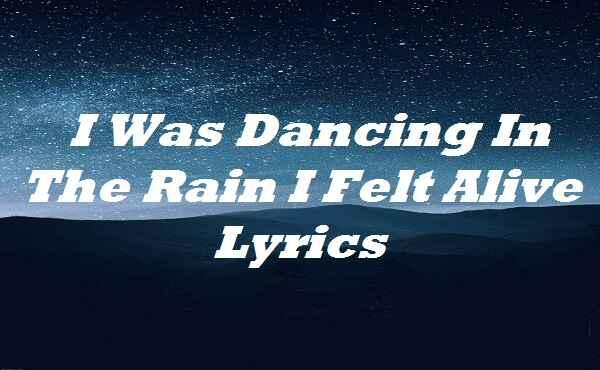 I Was Dancing In The Rain I Felt Alive Lyrics