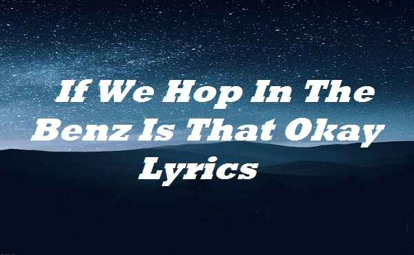 If We Hop In The Benz Is That Okay Lyrics
