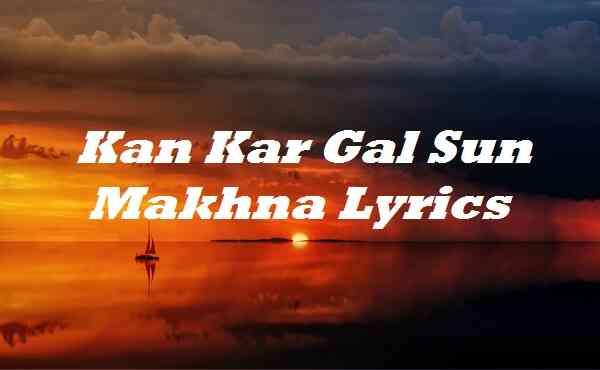 Kan Kar Gal Sun Makhna Lyrics