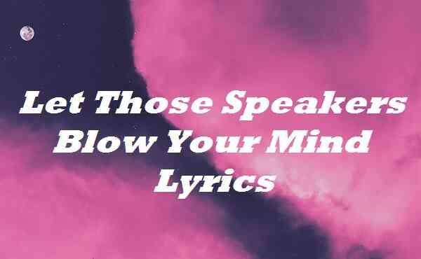 Let Those Speakers Blow Your Mind Lyrics