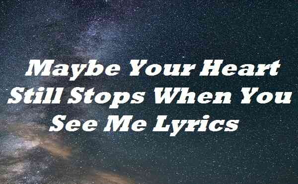 Maybe Your Heart Still Stops When You See Me Lyrics