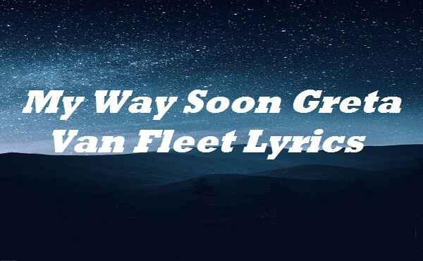 My Way Soon Greta Van Fleet Lyrics