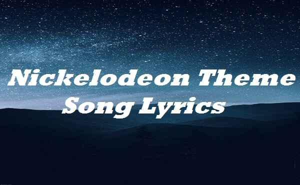 Nickelodeon Theme Song Lyrics