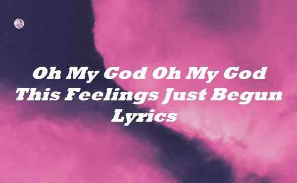 Oh My God Oh My God This Feelings Just Begun Lyrics