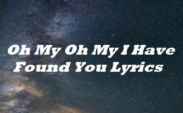 Oh My Oh My I Have Found You Lyrics