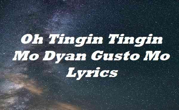 Oh Tingin Tingin Mo Dyan Gusto Mo Lyrics