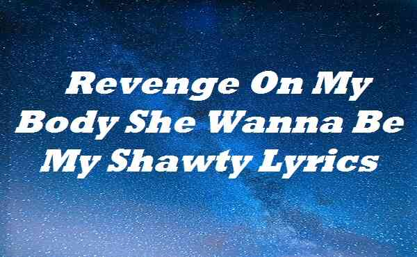 Revenge On My Body She Wanna Be My Shawty Lyrics
