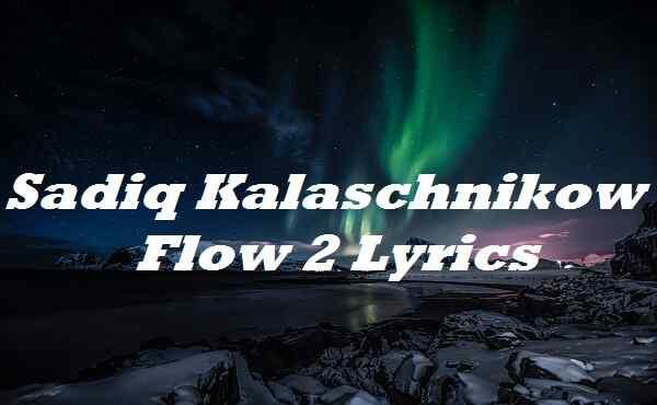 Sadiq Kalaschnikow Flow 2 Lyrics