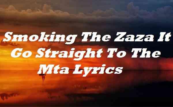 Smoking The Zaza It Go Straight To The Mta Lyrics